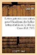 Lettres patentes avec les statuts pour l'Acad?mie des belles-lettres ?tablie en la ville de Caen