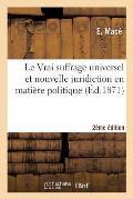 Le Vrai Suffrage Universel Et Nouvelle Juridiction En Mati?re Politique 2e ?dition