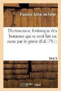 Dictionnaire Historique, Histoire Abr?g?e Des Hommes Qui Se Sont Fait Un Nom Par Le G?nie Tome 5