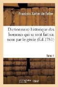 Dictionnaire Historique, Histoire Abr?g?e Des Hommes Qui Se Sont Fait Un Nom Par Le G?nie Tome 1