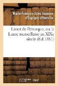 Livret de P?trarque, Ou La Laure Marseillaise Au Xixe Si?cle
