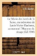 Le Marin Des Bords de la Seine, Ou M?moires de Louis-Victor Dacheux, Surnomm? l'Homme Du Rivage