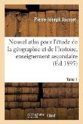 Nouvel Atlas Pour l'?tude de la G?ographie Et de l'Histoire, Enseignement Secondaire Tome 1
