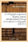 Le T?l?graphe Imprimeur Hughes, Manuel Principalement ? l'Usage Des Employ?s Du T?l?graphe