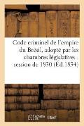Code Criminel de l'Empire Du Br?sil, Adopt? Par Les Chambres L?gislatives Dans La Session de 1830