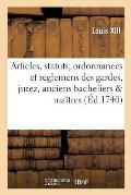 Articles, Statuts, Ordonnances Et Reglemens Des Gardes, Jurez, Anciens Bacheliers & Ma?tres: de la Communaut? Des Ma?tres & Marchands Fourbisseurs de