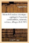 Manuel d'Analyse Chimique: Appliqu? ? l'Essai Des Combustibles, Minerais, M?taux, Alliages, Sels
