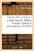 Grande Ville Ou Paris Il Y a Vingt-Cinq Ans. Tableau Comique, Critique Et Philosophique: Nouvelle ?dition