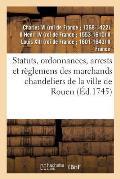 Statuts, Ordonnances, Arrests Et R?glemens Des Marchands Chandeliers de la Ville de Rouen: ? Eux Accord?s Par Charles IX, Henry IV, Louis XIII Et Loui