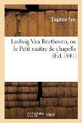 Ludwig Van Beethoven, Ou Le Petit Ma?tre de Chapelle,