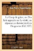 Le Coup de Gr?ce, Ou Des Faits Appuy?s Sur La V?rit?, En R?ponse Au Dernier ?crit de Desgravier