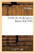 Utilit? Des ?tudes Gr?co-Latines 3e ?dition: Suivie de Quelques Lettres d'Encouragement En Langue Latine