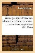 Guide Pratique Des Maires, Des Adjoints, Des Secr?taires de Mairie Et Des Conseillers Municipaux