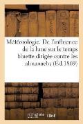 M?t?orologie. de l'Influence de la Lune Sur Le Temps Bluette Dirig?e Contre Les Almanachs: Proph?tiques Par Un Marin