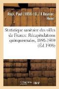 Statistique Sanitaire Des Villes de France. R?capitulations Quinquennales, 1896-1900: Et R?sultats Comparatifs Des Trois P?riodes 1886-1890, 1891-1895