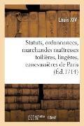 Statuts, Ordonnances Et Articles Que Les Marchandes Ma?tresses Toili?res, Ling?res: Canevassi?res de Paris, Requi?rent ?tre Augment?es, Confirm?es Et