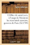 L'Office de Saint-Louis, Roy de France Et Confesseur, ? l'Usage de Messieurs Les Marchands Merciers: Grossiers Et Jouailliers de la Ville de Paris