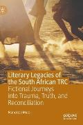 Literary Legacies of the South African Trc: Fictional Journeys Into Trauma, Truth, and Reconciliation