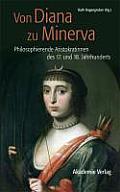 Von Diana Zu Minerva: Philosophierende Aristokratinnen Des 17. Und 18. Jahrhunderts