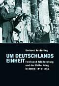Um Deutschlands Einheit: Ferdinand Friedensburg Und Der Kalte Krieg in Berlin 1945-1952.