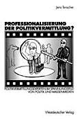 Professionalisierung Der Politikvermittlung?: Politikvermittlungsexperten Im Spannungsfeld Von Politik Und Massenmedien