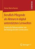 Beruflich Pflegende ALS Akteure in Digital Unterst?tzten Lernwelten: Empirische Rekonstruktion Von Berufsbiografischen Lernmustern