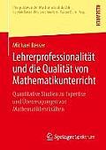 Lehrerprofessionalit?t Und Die Qualit?t Von Mathematikunterricht: Quantitative Studien Zu Expertise Und ?berzeugungen Von Mathematiklehrkr?ften