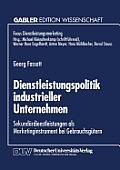 Dienstleistungspolitik Industrieller Unternehmen: Sekund?rdienstleistungen ALS Marketinginstrument Bei Gebrauchsg?tern