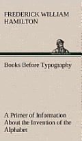 Books Before Typography a Primer of Information about the Invention of the Alphabet and the History of Book-Making Up to the Invention of Movable Type