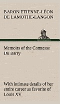 Memoirs of the Comtesse Du Barry with Intimate Details of Her Entire Career as Favorite of Louis XV