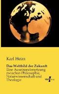 Das Weltbild der Zukunft: Eine Auseinandersetzung zwischen Philosophie, Naturwissenschaft und Theologie