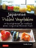 Japanese Pickled Vegetables: 129 Homestyle Recipes for Traditional Brined, Vinegared, and Fermented Pickles