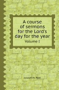 A Course of Sermons for the Lord's Day for the Year Volume I