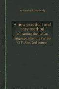 A New Practical and Easy Method of Learning the Italian Language, After the System of F. Ahn. 2nd Course
