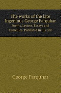 The Works of the Late Ingenious George Farquhar Poems, Letters, Essays and Comedies, Publish'd in His Life