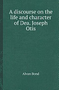 A Discourse on the Life and Character of Dea. Joseph Otis