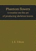 Phantom Flowers a Treatise on the Art of Producing Skeleton Leaves