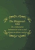 The Bhagavad-GI Ta Or, a Discourse Between Kr Is Hn A and Arjuna on Divine Matters