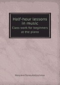 Half-Hour Lessons in Music Class Work for Beginners at the Piano