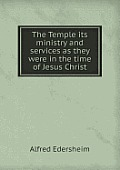 The Temple Its Ministry and Services as They Were in the Time of Jesus Christ