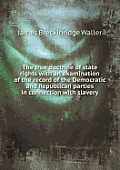 The True Doctrine of State Rights with an Examination of the Record of the Democratic and Republican Parties in Connection with Slavery