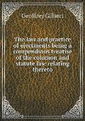 The Law and Practice of Ejectments Being a Compendious Treatise of the Common and Statute Law Relating Thereto