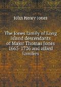The Jones Family of Long Island Descendants of Major Thomas Jones 1665-1726 and Allied Families
