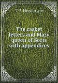 The Casket Letters and Mary Queen of Scots with Appendices