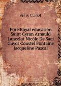 Port-Royal Education Saint Cyran Arnauld Lancelot Nic?le de Saci Guyot Coustel Fontaine Jacqueline Pascal