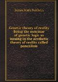 Genetic Theory of Reality Being the Outcome of Genetic Logic as Issuing in the Aesthetic Theory of Reality Called Pancalism