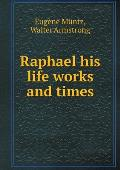 Raphael His Life Works and Times