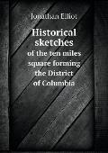 Historical Sketches of the Ten Miles Square Forming the District of Columbia