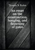 An Essay on the Construction, Hanging, and Fastening of Gates