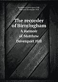 The Recorder of Birmingham a Memoir of Matthew Davenport Hill